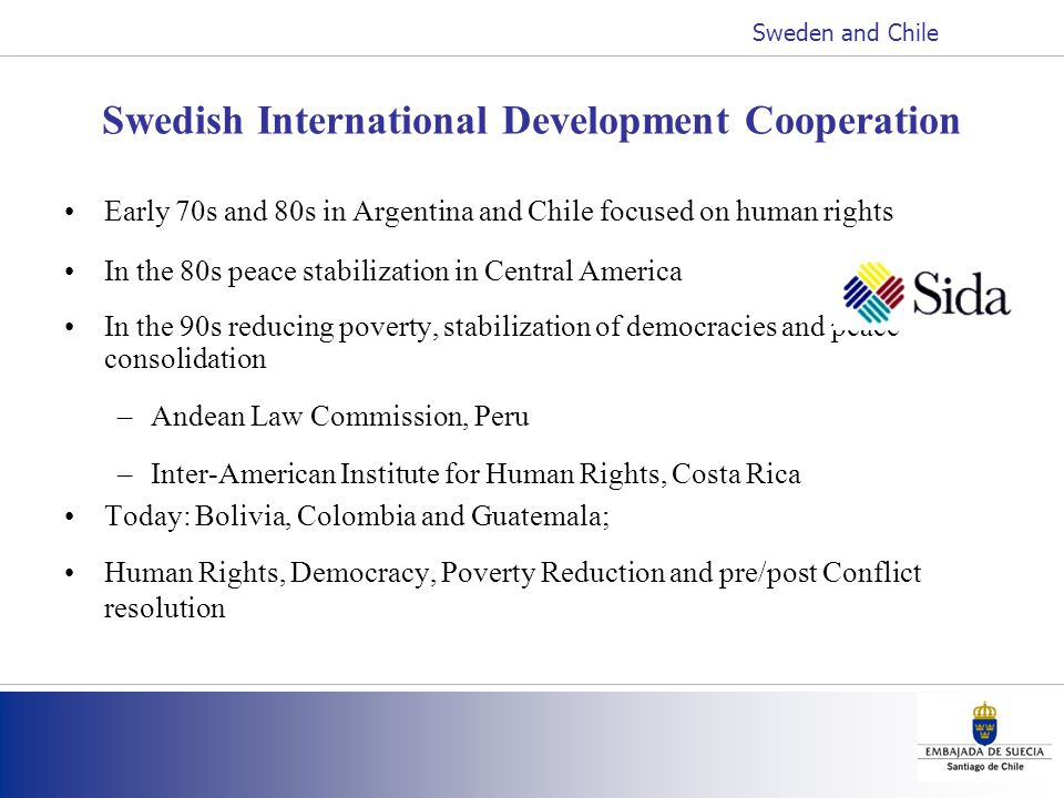 Swedish International Development Cooperation Early 70s and 80s in Argentina and Chile focused on human rights In the 80s peace stabilization in Central America In the 90s reducing poverty, stabilization of democracies and peace consolidation –Andean Law Commission, Peru –Inter-American Institute for Human Rights, Costa Rica Today: Bolivia, Colombia and Guatemala; Human Rights, Democracy, Poverty Reduction and pre/post Conflict resolution Sweden and Chile