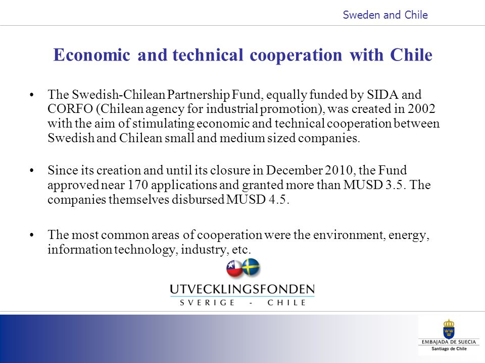 Economic and technical cooperation with Chile The Swedish-Chilean Partnership Fund, equally funded by SIDA and CORFO (Chilean agency for industrial promotion), was created in 2002 with the aim of stimulating economic and technical cooperation between Swedish and Chilean small and medium sized companies.