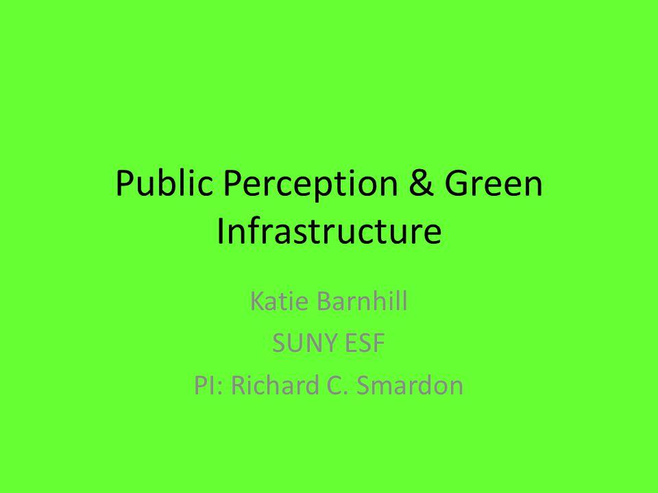 Public Perception & Green Infrastructure Katie Barnhill SUNY ESF PI: Richard C. Smardon