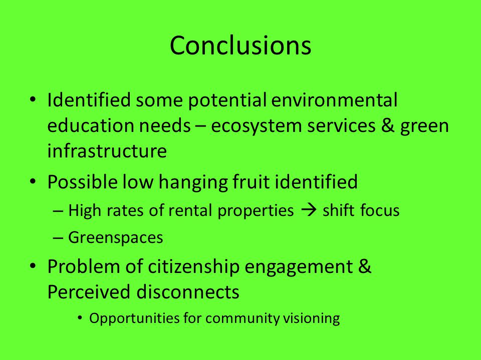 Conclusions Identified some potential environmental education needs – ecosystem services & green infrastructure Possible low hanging fruit identified – High rates of rental properties  shift focus – Greenspaces Problem of citizenship engagement & Perceived disconnects Opportunities for community visioning