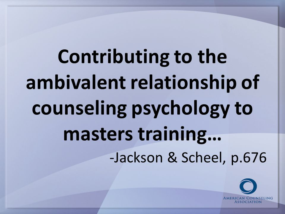 Contributing to the ambivalent relationship of counseling psychology to masters training… -Jackson & Scheel, p.676