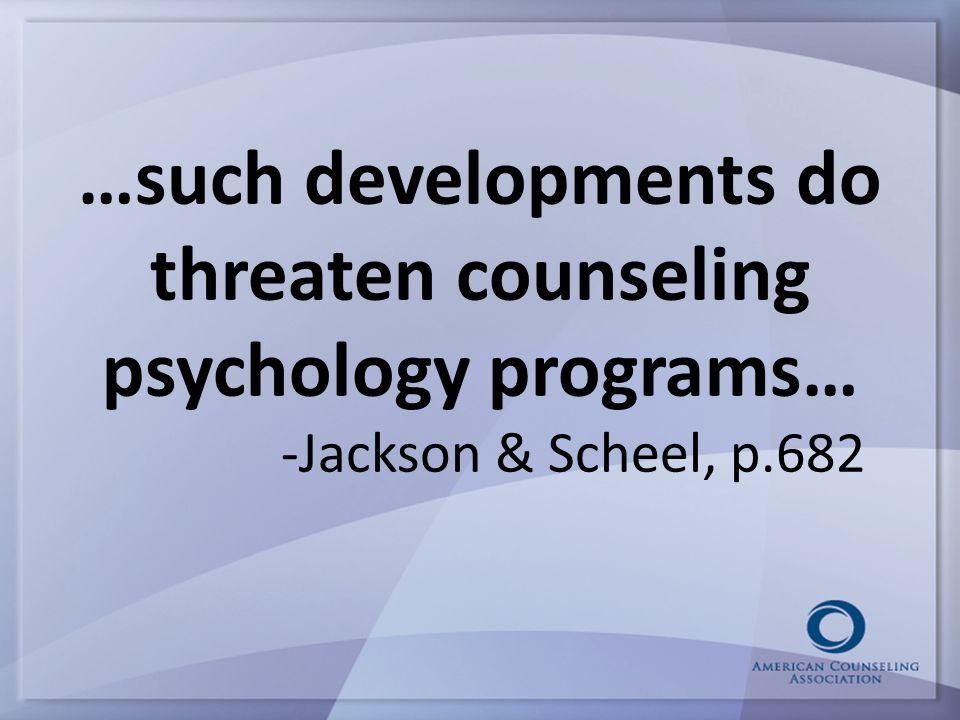 …such developments do threaten counseling psychology programs… -Jackson & Scheel, p.682