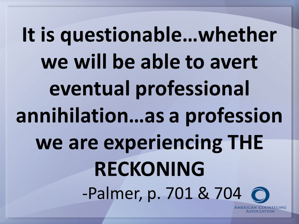 It is questionable…whether we will be able to avert eventual professional annihilation…as a profession we are experiencing THE RECKONING -Palmer, p.