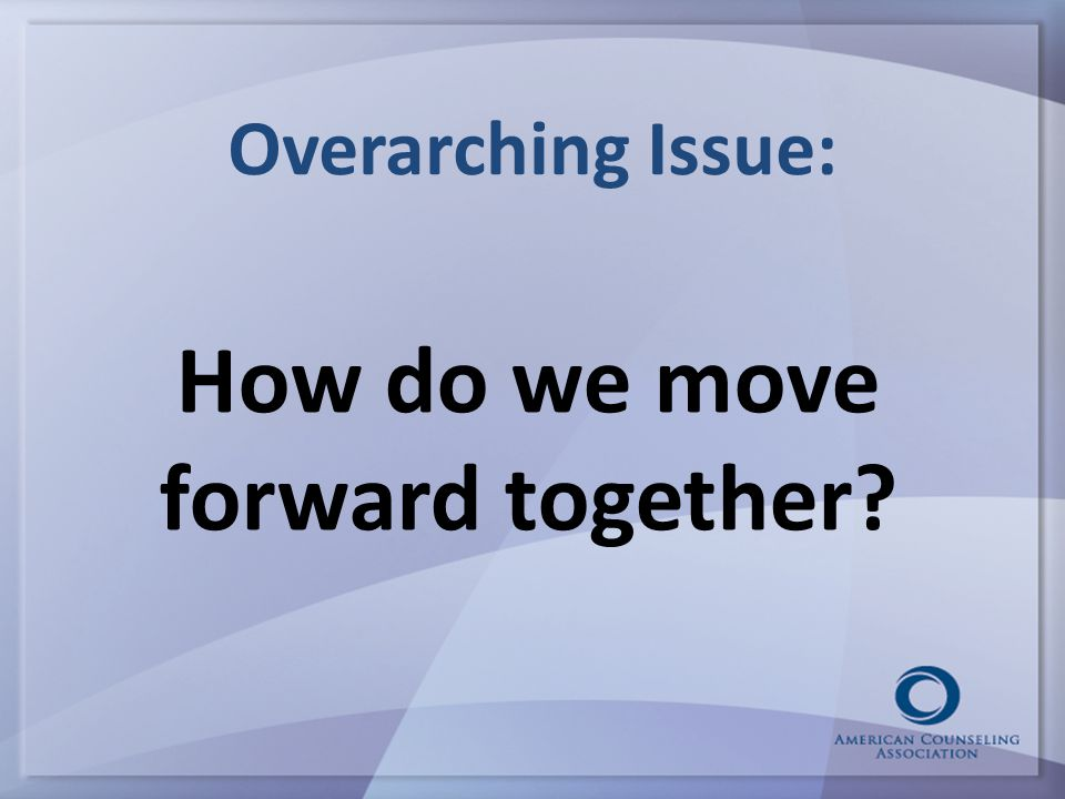 Overarching Issue: How do we move forward together