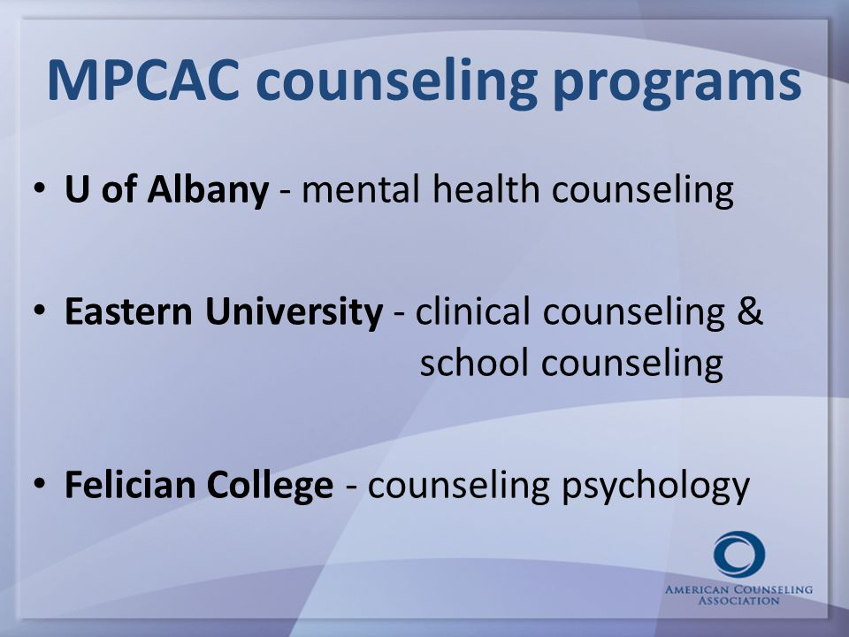 MPCAC counseling programs U of Albany - mental health counseling Eastern University - clinical counseling & school counseling Felician College - counseling psychology