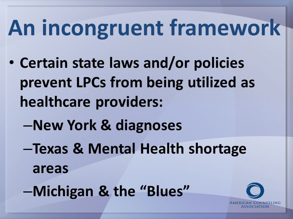 An incongruent framework Certain state laws and/or policies prevent LPCs from being utilized as healthcare providers: – New York & diagnoses – Texas & Mental Health shortage areas – Michigan & the Blues