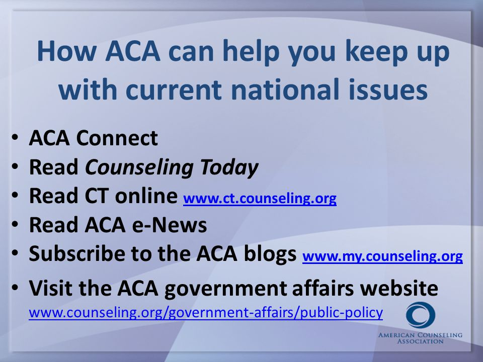 How ACA can help you keep up with current national issues ACA Connect Read Counseling Today Read CT online www.ct.counseling.org www.ct.counseling.org Read ACA e-News Subscribe to the ACA blogs www.my.counseling.org www.my.counseling.org Visit the ACA government affairs website www.counseling.org/government-affairs/public-policy www.counseling.org/government-affairs/public-policy