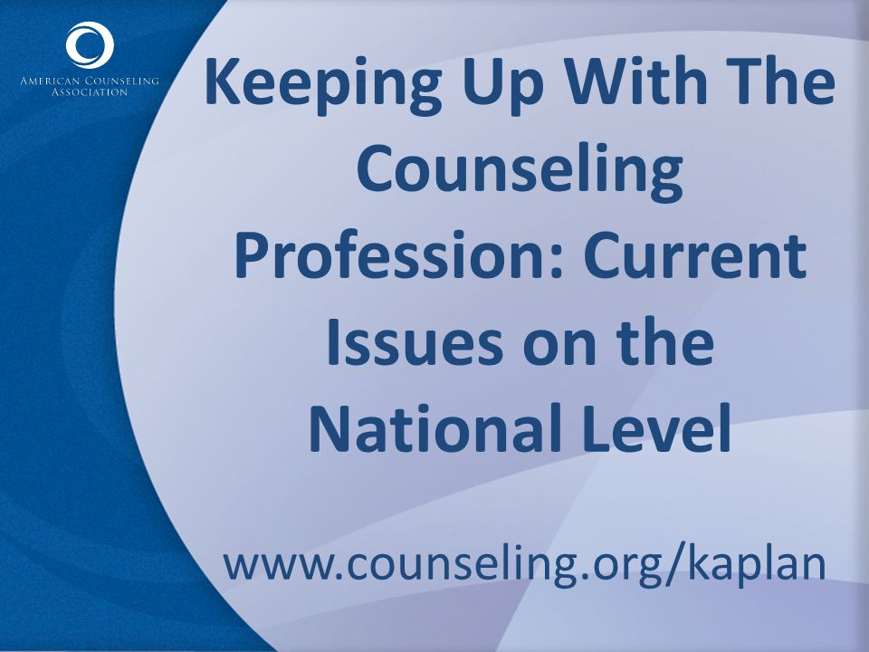 Keeping Up With The Counseling Profession: Current Issues on the National Level www.counseling.org/kaplan