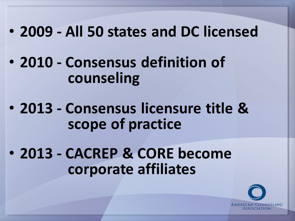 2009 - All 50 states and DC licensed 2010 - Consensus definition of counseling 2013 - Consensus licensure title & scope of practice 2013 - CACREP & CORE become corporate affiliates