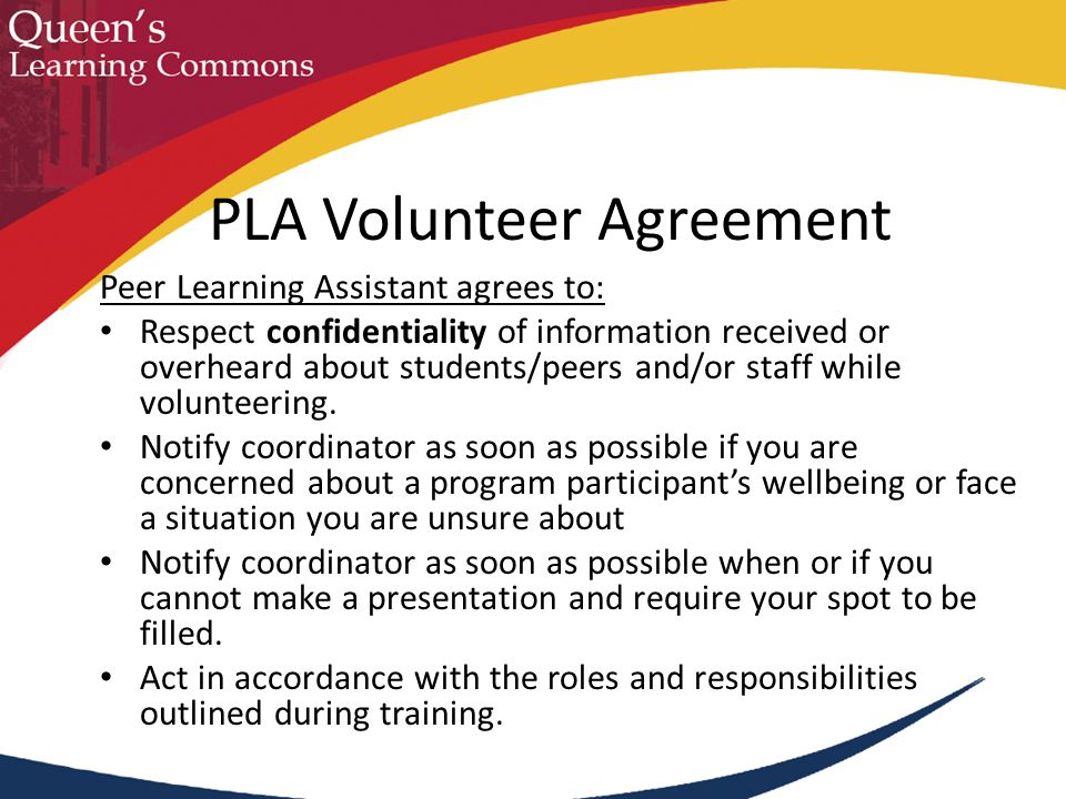 Peer Learning Assistant agrees to: Respect confidentiality of information received or overheard about students/peers and/or staff while volunteering.