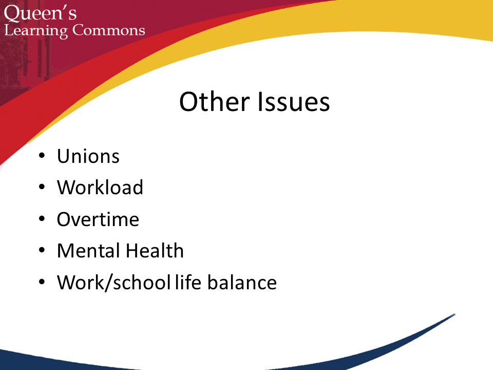 Unions Workload Overtime Mental Health Work/school life balance Other Issues
