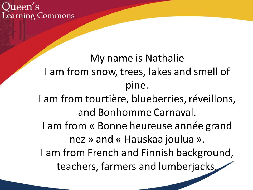 My name is Nathalie I am from snow, trees, lakes and smell of pine. I am from tourtière, blueberries, réveillons, and Bonhomme Carnaval. I am from « B