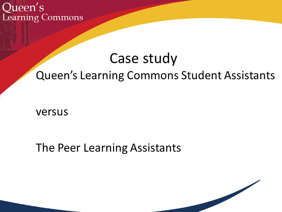 Case study Queen's Learning Commons Student Assistants versus The Peer Learning Assistants