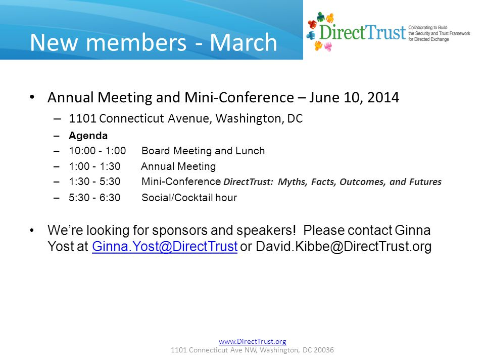 www.DirectTrust.org 1101 Connecticut Ave NW, Washington, DC 20036 New members - March Annual Meeting and Mini-Conference – June 10, 2014 – 1101 Connecticut Avenue, Washington, DC –Agenda –10:00 - 1:00 Board Meeting and Lunch –1:00 - 1:30 Annual Meeting –1:30 - 5:30 Mini-Conference DirectTrust: Myths, Facts, Outcomes, and Futures –5:30 - 6:30 Social/Cocktail hour We're looking for sponsors and speakers.