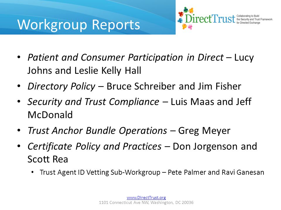 www.DirectTrust.org 1101 Connecticut Ave NW, Washington, DC 20036 Workgroup Reports Patient and Consumer Participation in Direct – Lucy Johns and Leslie Kelly Hall Directory Policy – Bruce Schreiber and Jim Fisher Security and Trust Compliance – Luis Maas and Jeff McDonald Trust Anchor Bundle Operations – Greg Meyer Certificate Policy and Practices – Don Jorgenson and Scott Rea Trust Agent ID Vetting Sub-Workgroup – Pete Palmer and Ravi Ganesan