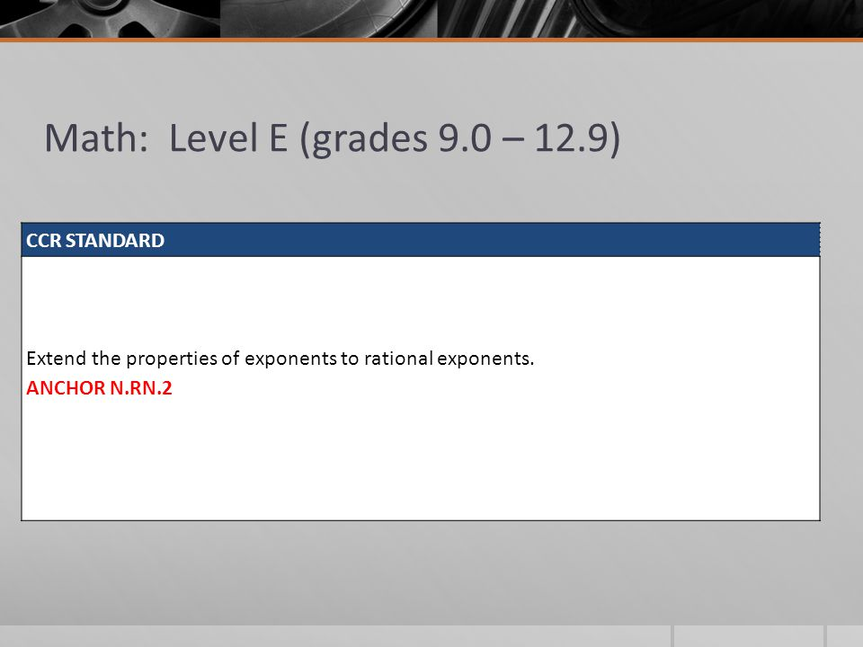Math: Level E (grades 9.0 – 12.9) CCR STANDARD Extend the properties of exponents to rational exponents. ANCHOR N.RN.2