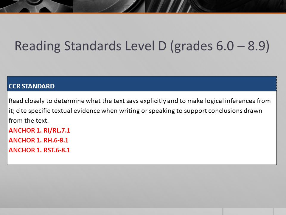 Reading Standards Level D (grades 6.0 – 8.9) CCR STANDARD Read closely to determine what the text says explicitly and to make logical inferences from