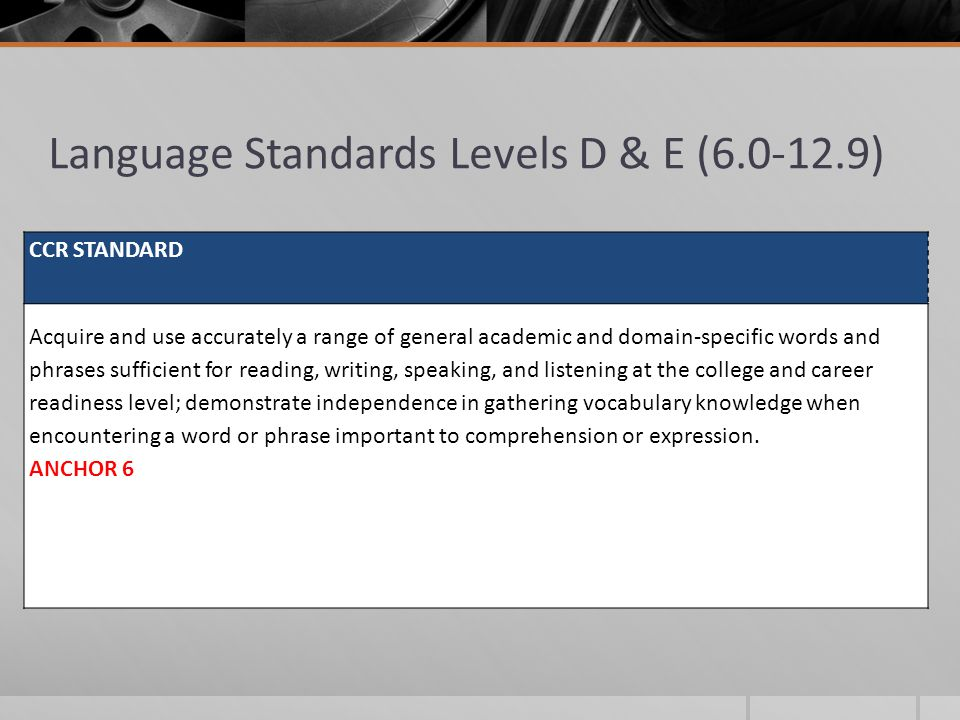 Language Standards Levels D & E (6.0-12.9) CCR STANDARD Acquire and use accurately a range of general academic and domain-specific words and phrases s