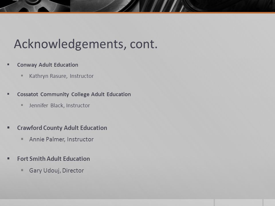 Acknowledgements, cont.  Conway Adult Education  Kathryn Rasure, Instructor  Cossatot Community College Adult Education  Jennifer Black, Instructo