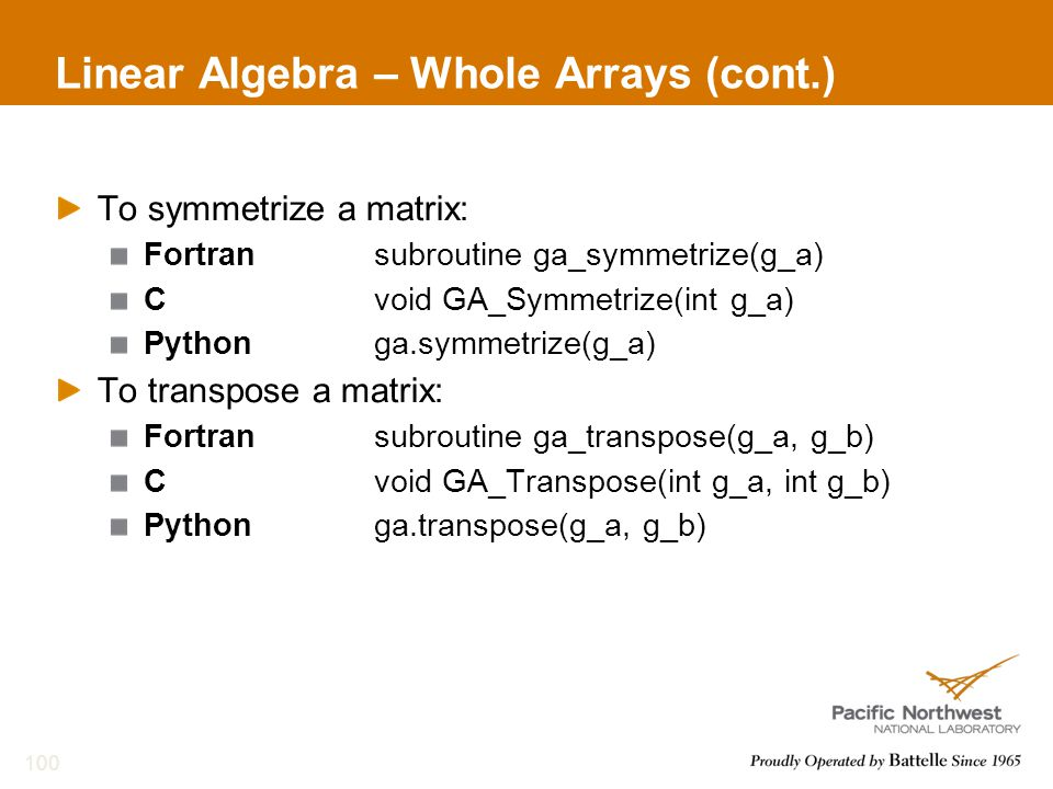 Linear Algebra – Whole Arrays (cont.) To symmetrize a matrix: Fortransubroutine ga_symmetrize(g_a) Cvoid GA_Symmetrize(int g_a) Pythonga.symmetrize(g_a) To transpose a matrix: Fortransubroutine ga_transpose(g_a, g_b) Cvoid GA_Transpose(int g_a, int g_b) Pythonga.transpose(g_a, g_b) 100