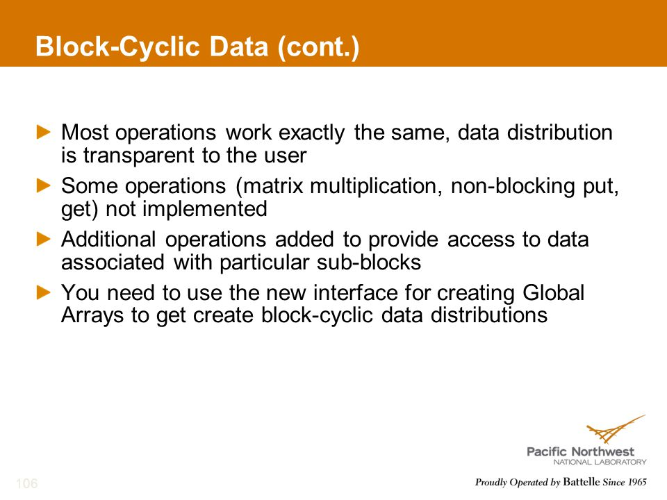 Block-Cyclic Data (cont.) Most operations work exactly the same, data distribution is transparent to the user Some operations (matrix multiplication, non-blocking put, get) not implemented Additional operations added to provide access to data associated with particular sub-blocks You need to use the new interface for creating Global Arrays to get create block-cyclic data distributions 106