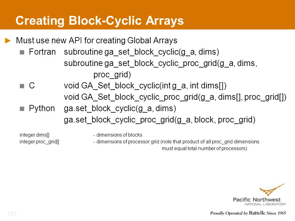 Creating Block-Cyclic Arrays Must use new API for creating Global Arrays Fortransubroutine ga_set_block_cyclic(g_a, dims) subroutine ga_set_block_cyclic_proc_grid(g_a, dims, proc_grid) Cvoid GA_Set_block_cyclic(int g_a, int dims[]) void GA_Set_block_cyclic_proc_grid(g_a, dims[], proc_grid[]) Pythonga.set_block_cyclic(g_a, dims) ga.set_block_cyclic_proc_grid(g_a, block, proc_grid) integer dims[]- dimensions of blocks integer proc_grid[]- dimensions of processor grid (note that product of all proc_grid dimensions must equal total number of processors) 107