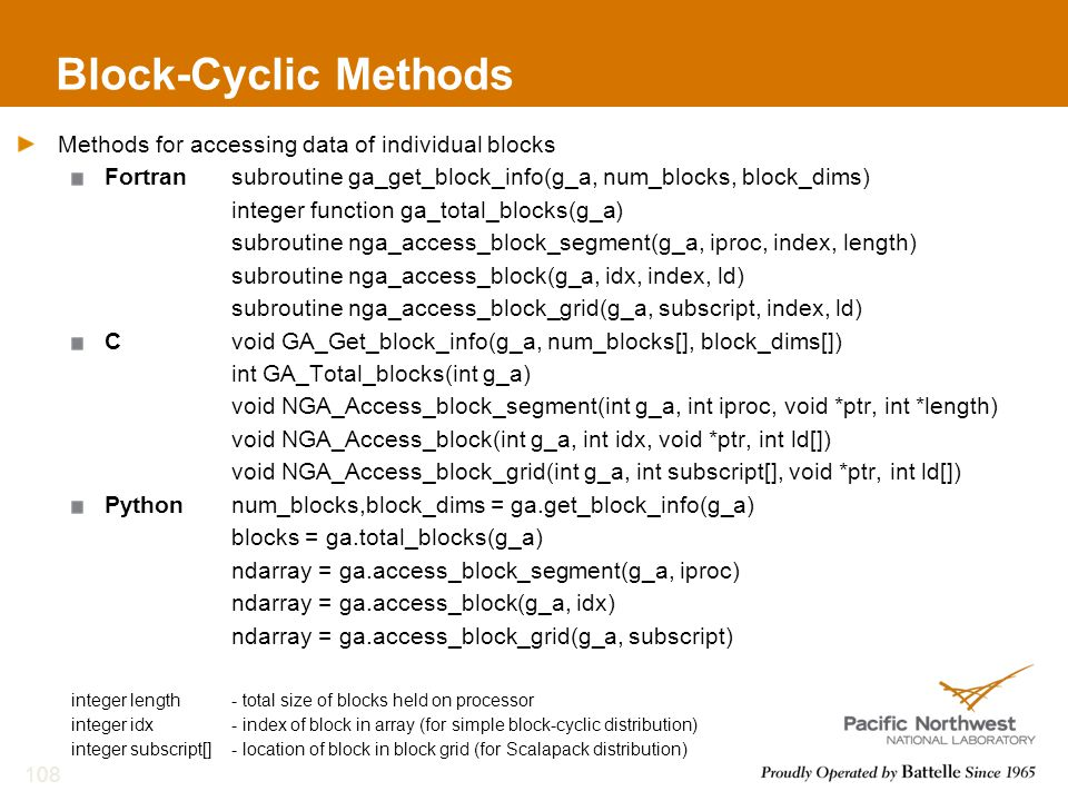 Block-Cyclic Methods Methods for accessing data of individual blocks Fortransubroutine ga_get_block_info(g_a, num_blocks, block_dims) integer function ga_total_blocks(g_a) subroutine nga_access_block_segment(g_a, iproc, index, length) subroutine nga_access_block(g_a, idx, index, ld) subroutine nga_access_block_grid(g_a, subscript, index, ld) Cvoid GA_Get_block_info(g_a, num_blocks[], block_dims[]) int GA_Total_blocks(int g_a) void NGA_Access_block_segment(int g_a, int iproc, void *ptr, int *length) void NGA_Access_block(int g_a, int idx, void *ptr, int ld[]) void NGA_Access_block_grid(int g_a, int subscript[], void *ptr, int ld[]) Pythonnum_blocks,block_dims = ga.get_block_info(g_a) blocks = ga.total_blocks(g_a) ndarray = ga.access_block_segment(g_a, iproc) ndarray = ga.access_block(g_a, idx) ndarray = ga.access_block_grid(g_a, subscript) integer length- total size of blocks held on processor integer idx- index of block in array (for simple block-cyclic distribution) integer subscript[]- location of block in block grid (for Scalapack distribution) 108
