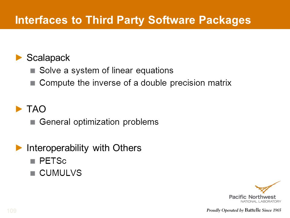 Interfaces to Third Party Software Packages Scalapack Solve a system of linear equations Compute the inverse of a double precision matrix TAO General optimization problems Interoperability with Others PETSc CUMULVS 109