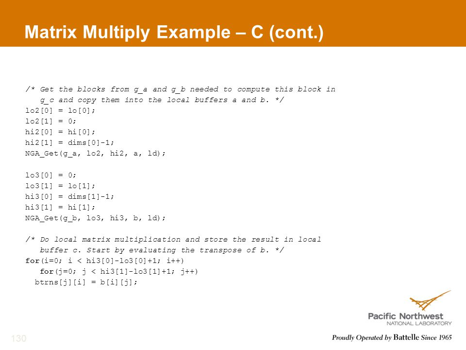 Matrix Multiply Example – C (cont.) /* Get the blocks from g_a and g_b needed to compute this block in g_c and copy them into the local buffers a and b.