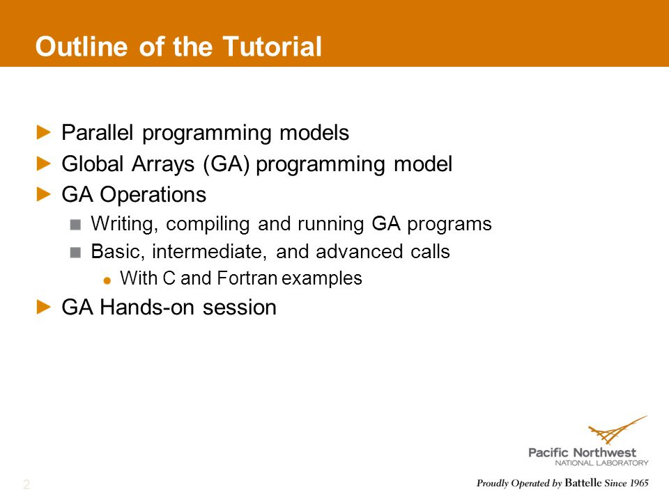 Outline of the Tutorial Parallel programming models Global Arrays (GA) programming model GA Operations Writing, compiling and running GA programs Basic, intermediate, and advanced calls With C and Fortran examples GA Hands-on session 2