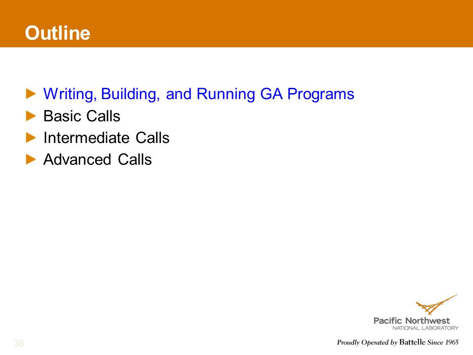 Outline Writing, Building, and Running GA Programs Basic Calls Intermediate Calls Advanced Calls 36