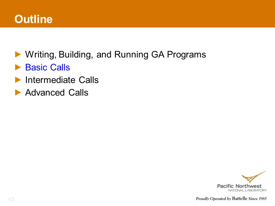 Outline Writing, Building, and Running GA Programs Basic Calls Intermediate Calls Advanced Calls 43