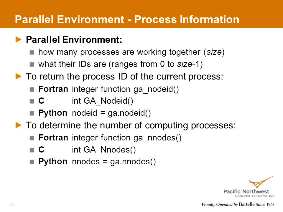 Parallel Environment - Process Information Parallel Environment: how many processes are working together (size) what their IDs are (ranges from 0 to size-1) To return the process ID of the current process: Fortraninteger function ga_nodeid() Cint GA_Nodeid() Pythonnodeid = ga.nodeid() To determine the number of computing processes: Fortraninteger function ga_nnodes() Cint GA_Nnodes() Pythonnnodes = ga.nnodes() 46