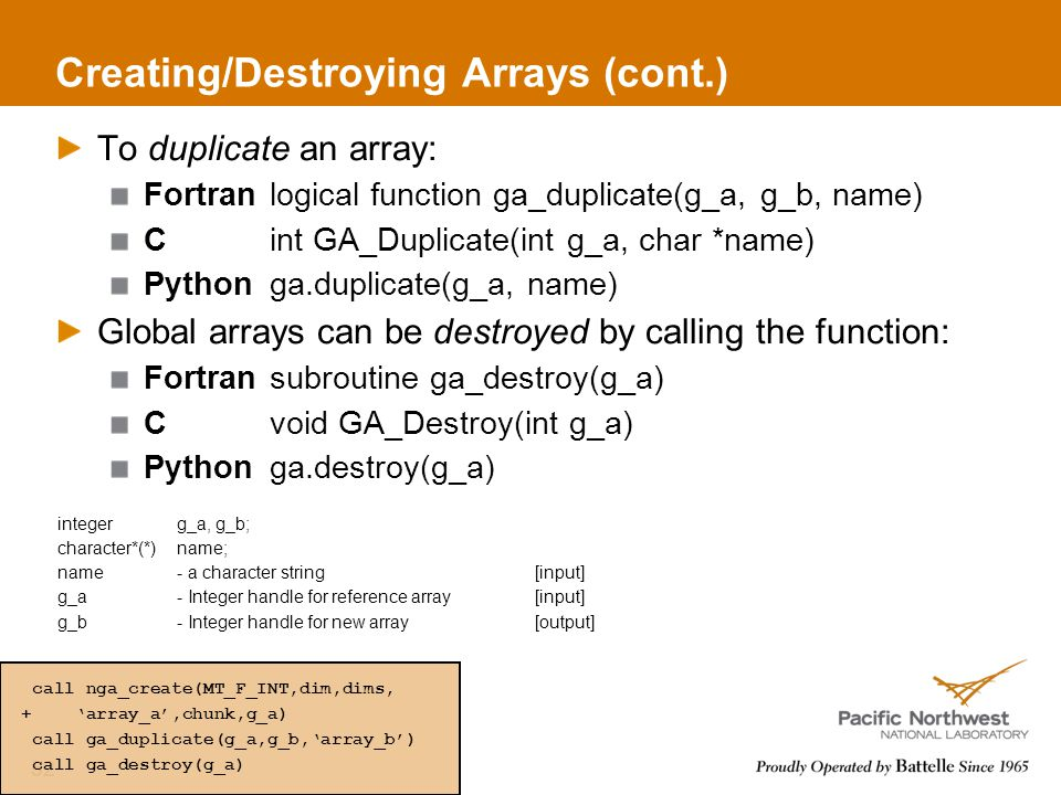 Creating/Destroying Arrays (cont.) To duplicate an array: Fortranlogical function ga_duplicate(g_a, g_b, name) Cint GA_Duplicate(int g_a, char *name) Pythonga.duplicate(g_a, name) Global arrays can be destroyed by calling the function: Fortransubroutine ga_destroy(g_a) Cvoid GA_Destroy(int g_a) Pythonga.destroy(g_a) integerg_a, g_b; character*(*)name; name- a character string[input] g_a- Integer handle for reference array[input] g_b- Integer handle for new array[output] 52 call nga_create(MT_F_INT,dim,dims, + 'array_a',chunk,g_a) call ga_duplicate(g_a,g_b,'array_b') call ga_destroy(g_a)