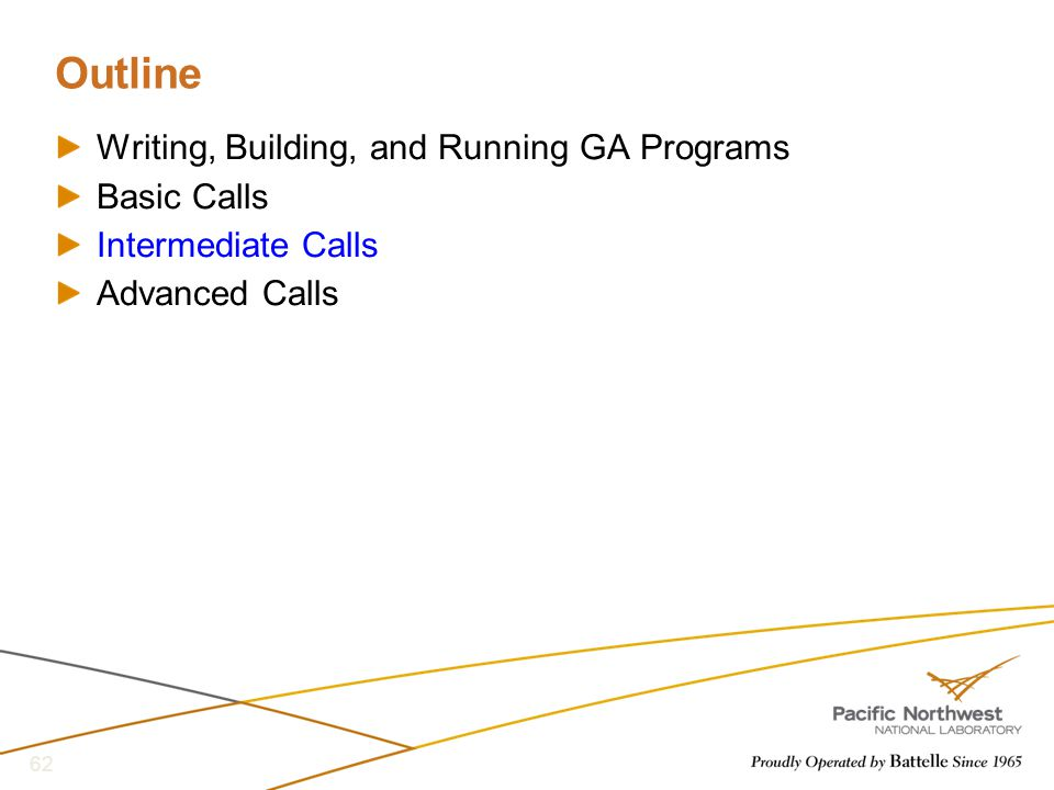 Outline Writing, Building, and Running GA Programs Basic Calls Intermediate Calls Advanced Calls 62