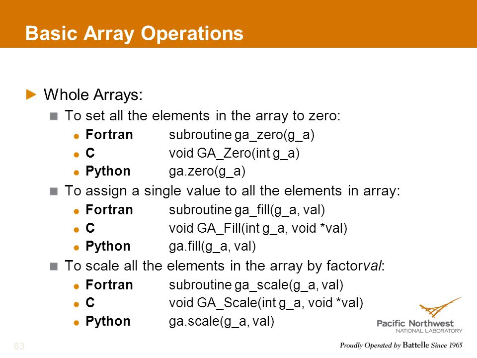 Basic Array Operations Whole Arrays: To set all the elements in the array to zero: Fortransubroutine ga_zero(g_a) Cvoid GA_Zero(int g_a) Pythonga.zero(g_a) To assign a single value to all the elements in array: Fortransubroutine ga_fill(g_a, val) Cvoid GA_Fill(int g_a, void *val) Pythonga.fill(g_a, val) To scale all the elements in the array by factorval: Fortransubroutine ga_scale(g_a, val) Cvoid GA_Scale(int g_a, void *val) Pythonga.scale(g_a, val) 63
