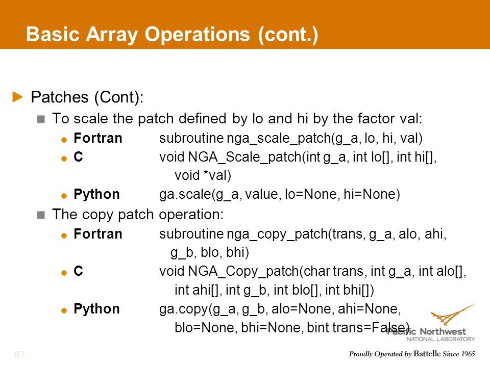 Basic Array Operations (cont.) Patches (Cont): To scale the patch defined by lo and hi by the factor val: Fortransubroutine nga_scale_patch(g_a, lo, hi, val) Cvoid NGA_Scale_patch(int g_a, int lo[], int hi[], void *val) Pythonga.scale(g_a, value, lo=None, hi=None) The copy patch operation: Fortransubroutine nga_copy_patch(trans, g_a, alo, ahi, g_b, blo, bhi) Cvoid NGA_Copy_patch(char trans, int g_a, int alo[], int ahi[], int g_b, int blo[], int bhi[]) Pythonga.copy(g_a, g_b, alo=None, ahi=None, blo=None, bhi=None, bint trans=False) 67