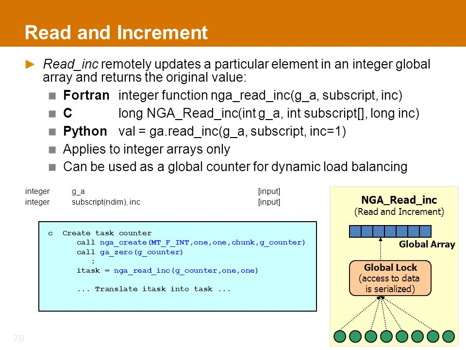 Read and Increment Read_inc remotely updates a particular element in an integer global array and returns the original value: Fortraninteger function nga_read_inc(g_a, subscript, inc) Clong NGA_Read_inc(int g_a, int subscript[], long inc) Pythonval = ga.read_inc(g_a, subscript, inc=1) Applies to integer arrays only Can be used as a global counter for dynamic load balancing integerg_a[input] integer subscript(ndim), inc[input] 70 c Create task counter call nga_create(MT_F_INT,one,one,chunk,g_counter) call ga_zero(g_counter) : itask = nga_read_inc(g_counter,one,one)...