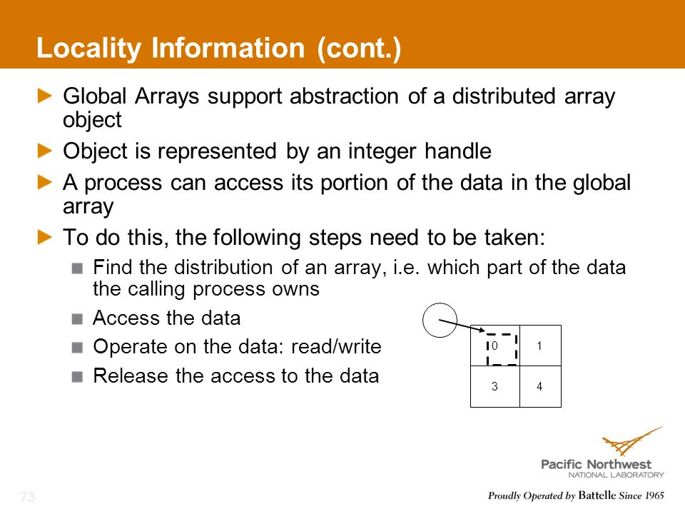 Locality Information (cont.) Global Arrays support abstraction of a distributed array object Object is represented by an integer handle A process can access its portion of the data in the global array To do this, the following steps need to be taken: Find the distribution of an array, i.e.
