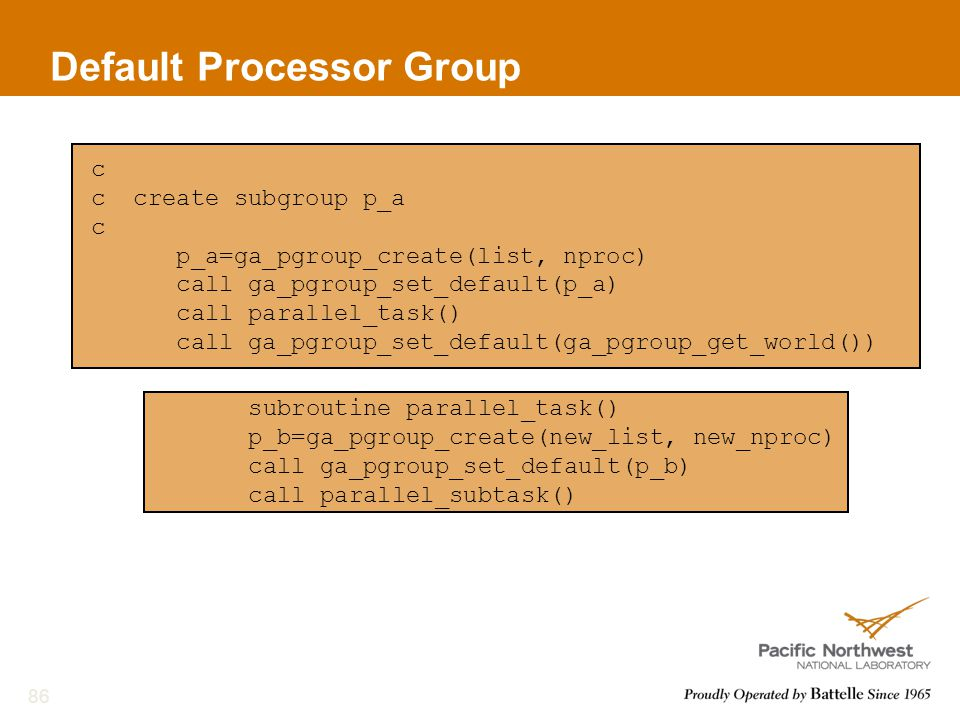 Default Processor Group 86 c c create subgroup p_a c p_a=ga_pgroup_create(list, nproc) call ga_pgroup_set_default(p_a) call parallel_task() call ga_pgroup_set_default(ga_pgroup_get_world()) subroutine parallel_task() p_b=ga_pgroup_create(new_list, new_nproc) call ga_pgroup_set_default(p_b) call parallel_subtask()