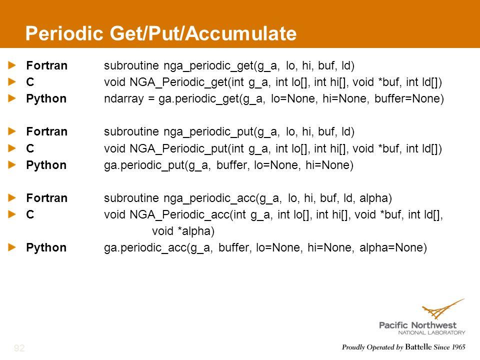 Periodic Get/Put/Accumulate Fortransubroutine nga_periodic_get(g_a, lo, hi, buf, ld) Cvoid NGA_Periodic_get(int g_a, int lo[], int hi[], void *buf, in