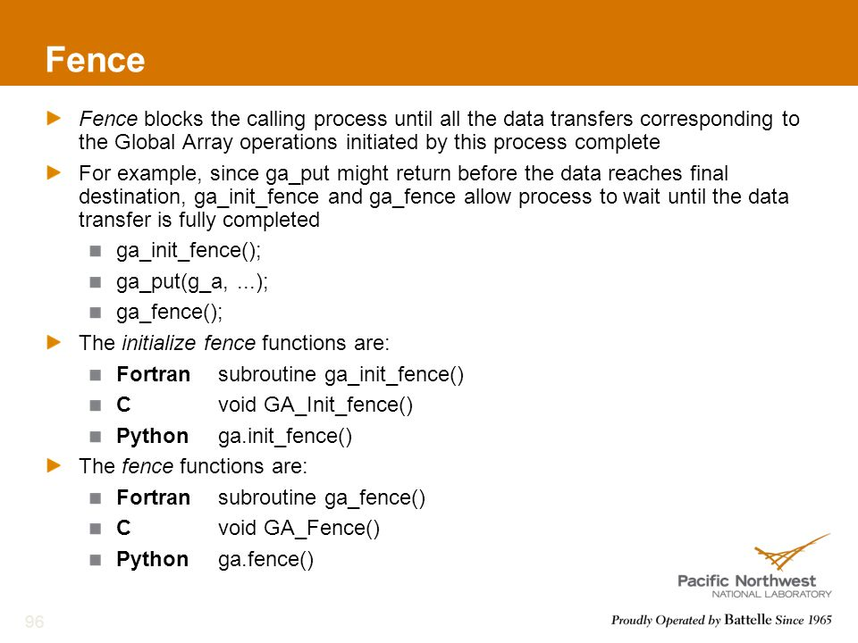 Fence Fence blocks the calling process until all the data transfers corresponding to the Global Array operations initiated by this process complete For example, since ga_put might return before the data reaches final destination, ga_init_fence and ga_fence allow process to wait until the data transfer is fully completed ga_init_fence(); ga_put(g_a,...); ga_fence(); The initialize fence functions are: Fortransubroutine ga_init_fence() Cvoid GA_Init_fence() Pythonga.init_fence() The fence functions are: Fortransubroutine ga_fence() Cvoid GA_Fence() Pythonga.fence() 96