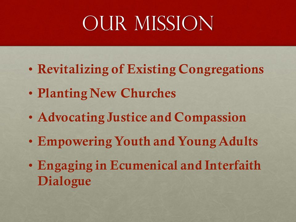 our mission Revitalizing of Existing Congregations Revitalizing of Existing Congregations Planting New Churches Planting New Churches Advocating Justice and Compassion Advocating Justice and Compassion Empowering Youth and Young Adults Empowering Youth and Young Adults Engaging in Ecumenical and Interfaith Dialogue Engaging in Ecumenical and Interfaith Dialogue