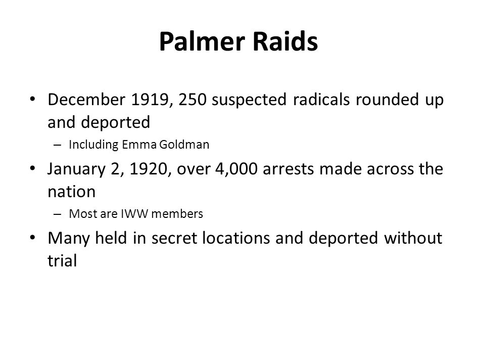 Palmer Raids December 1919, 250 suspected radicals rounded up and deported – Including Emma Goldman January 2, 1920, over 4,000 arrests made across the nation – Most are IWW members Many held in secret locations and deported without trial