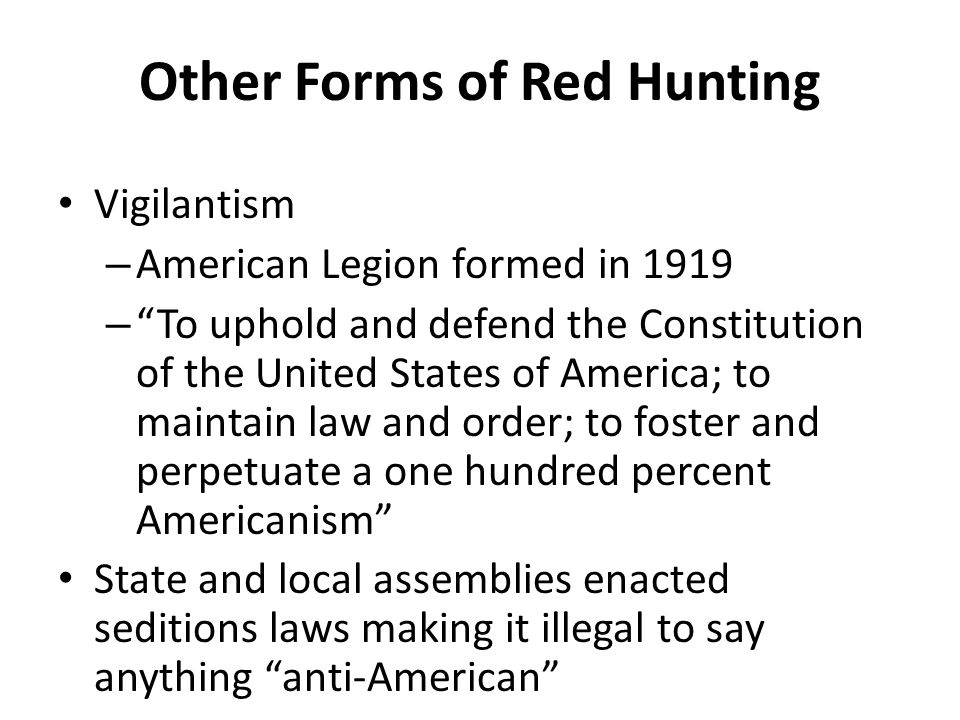 Other Forms of Red Hunting Vigilantism – American Legion formed in 1919 – To uphold and defend the Constitution of the United States of America; to maintain law and order; to foster and perpetuate a one hundred percent Americanism State and local assemblies enacted seditions laws making it illegal to say anything anti-American