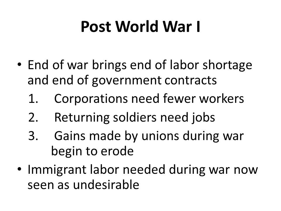 1919-20: General Strikes Large strikes in Seattle, Boston, Pittsburgh and other places cripple manufacturers Huge numbers of workers on strike concern business owners, but not enough for them to reform Business owners were angry and fired workers sometimes because of strikes Many resent unions for strikes and begin to blame union activism on radicals in the IWW and other organizations Steel stops (with the war effort)