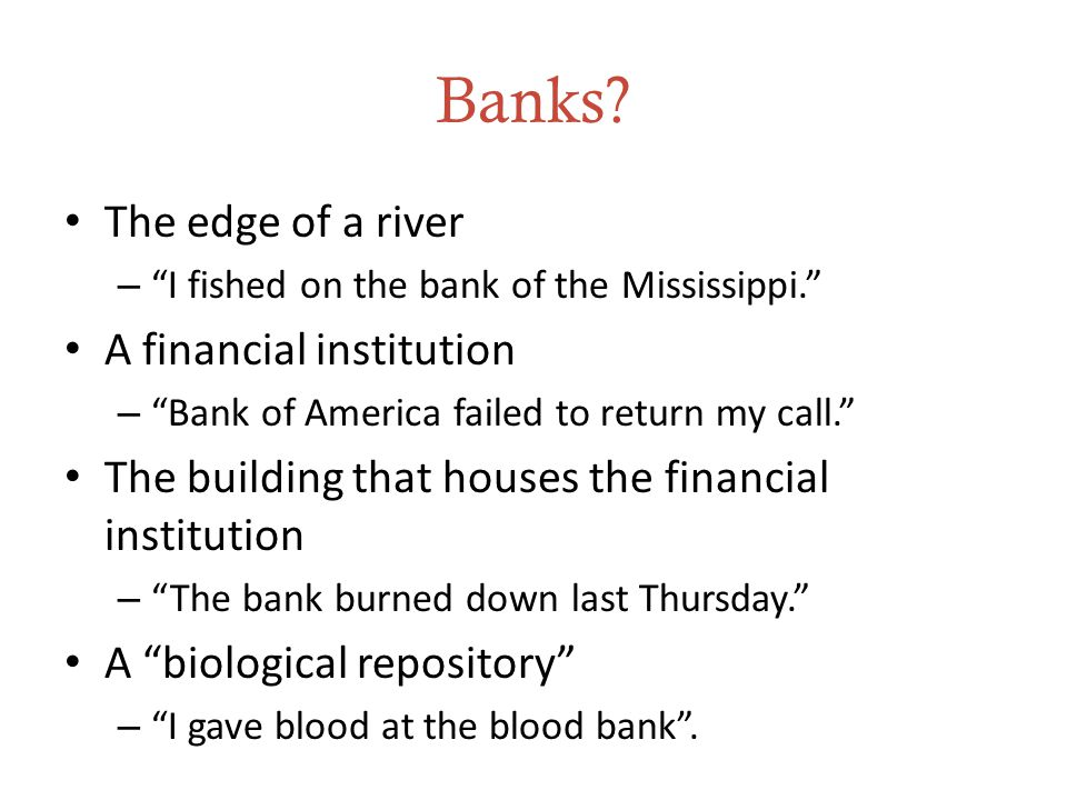 "Banks? The edge of a river – ""I fished on the bank of the Mississippi."" A financial institution – ""Bank of America failed to return my call."" The buil"