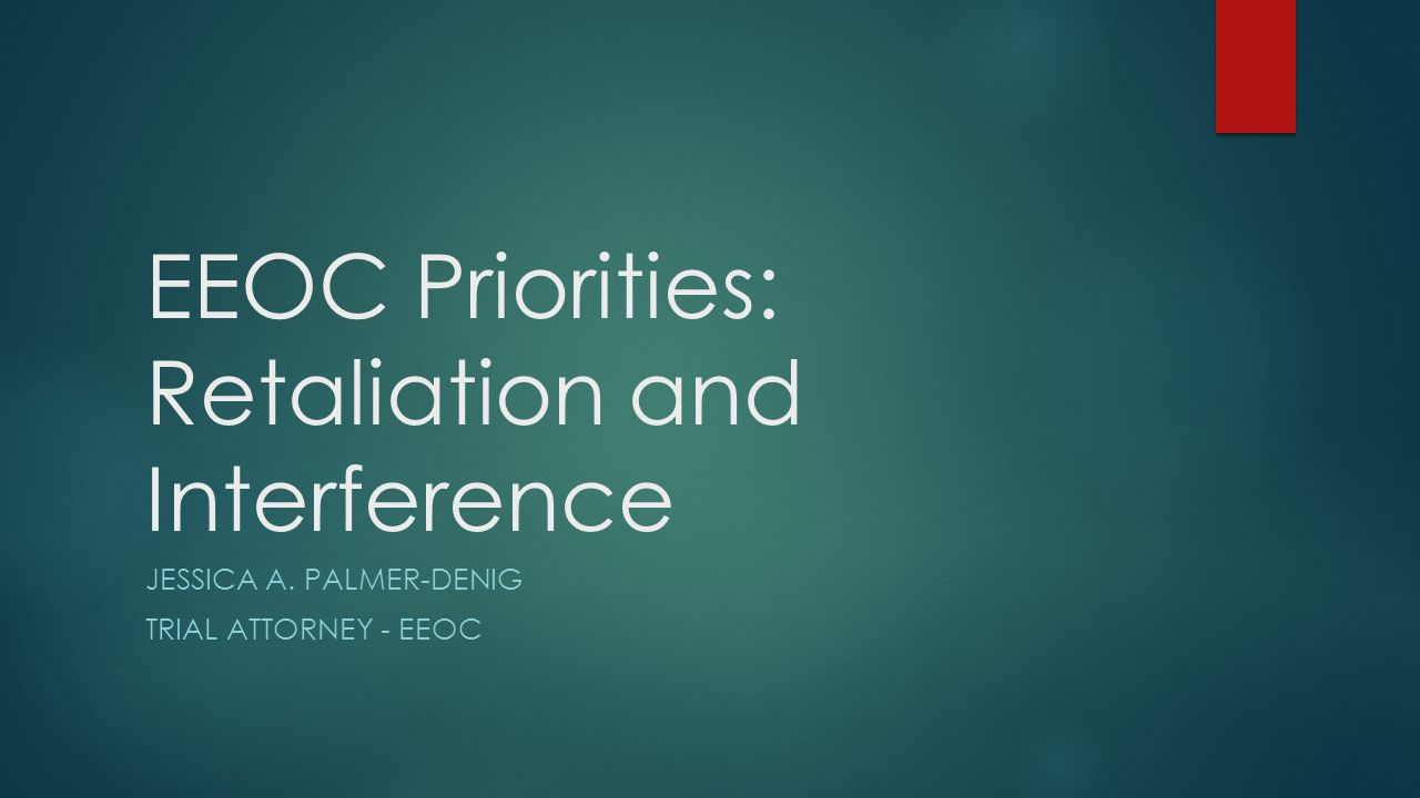 EEOC Priorities: Retaliation and Interference JESSICA A. PALMER-DENIG TRIAL ATTORNEY - EEOC