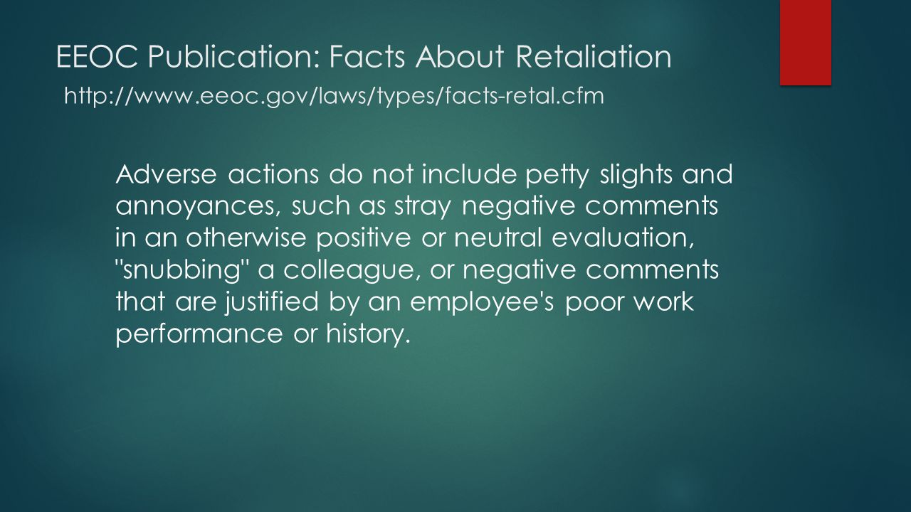 EEOC Publication: Facts About Retaliation http://www.eeoc.gov/laws/types/facts-retal.cfm Adverse actions do not include petty slights and annoyances, such as stray negative comments in an otherwise positive or neutral evaluation, snubbing a colleague, or negative comments that are justified by an employee s poor work performance or history.