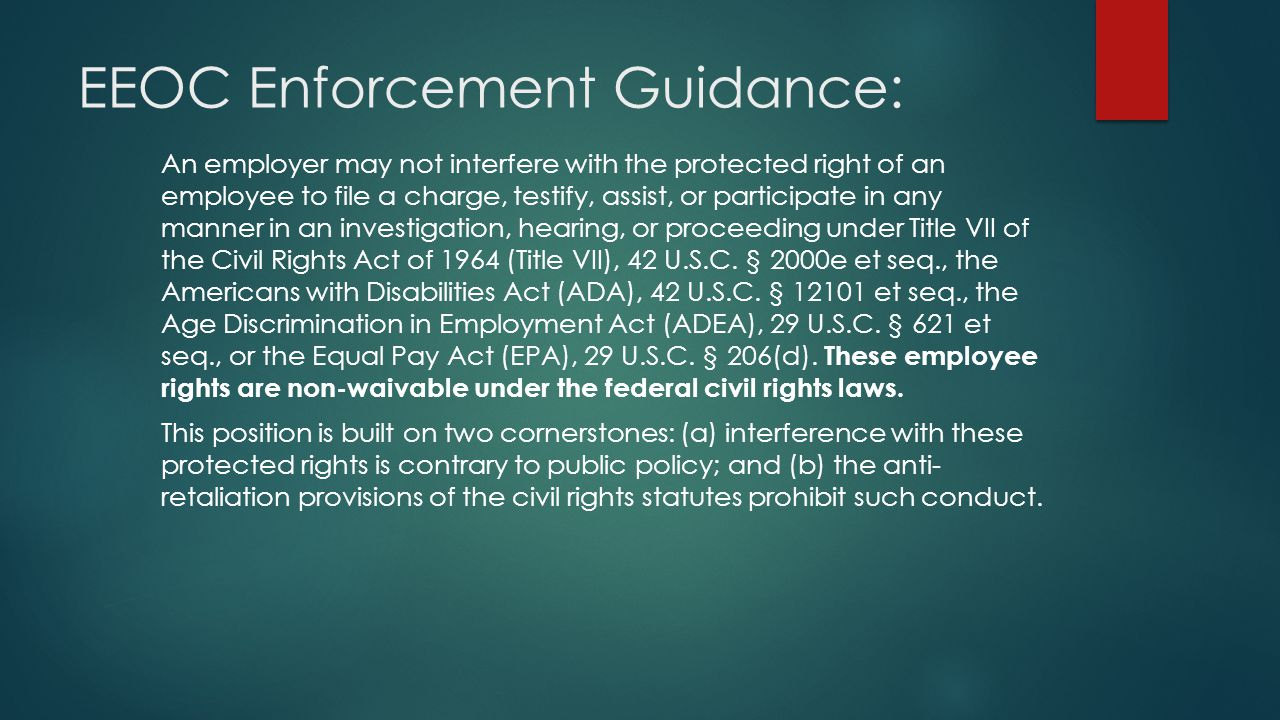 EEOC Enforcement Guidance: An employer may not interfere with the protected right of an employee to file a charge, testify, assist, or participate in any manner in an investigation, hearing, or proceeding under Title VII of the Civil Rights Act of 1964 (Title VII), 42 U.S.C.